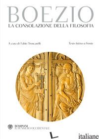 CONSOLAZIONE DELLA FILOSOFIA. TESTO LATINO A FRONTE (LA) - BOEZIO SEVERINO; TRONCARELLI F. (CUR.)