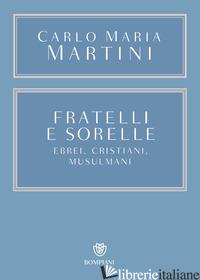 FRATELLI E SORELLE. EBREI, CRISTIANI, MUSULMANI - MARTINI CARLO MARIA; SALVARANI B. (CUR.)