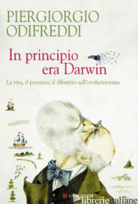 IN PRINCIPIO ERA DARWIN. LA VITA, IL PENSIERO, IL DIBATTITO SULL'EVOLUZIONISMO - ODIFREDDI PIERGIORGIO
