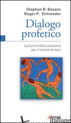 DIALOGO PROFETICO. LA FORMA DELLA MISSIONE PER IL NOSTRO TEMPO - BEVANS STEPHEN B.; SCHROEDER ROGER P.