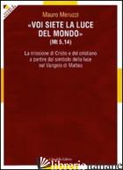 VOI SIETE LA LUCE DEL MONDO (MT. 5,14). LA MISSIONE DI CRISTO E DEL CRISTIANO A  - MERUZZI MAURO