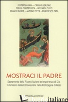 MOSTRACI IL PADRE. SACRAMENTO DELLA RICONCILIAZIONE ED ESPERIENZA DI DIO. IL MIN - AA.VV. ARANA G.; CASALONE C.; COSTACURDA B.;