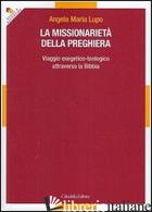 MISSIONARIETA' DELLA PREGHIERA. VIAGGIO ESEGETICO-TEOLOGICO ATTRAVERSO LA BIBBIA - LUPO ANGELA MARIA