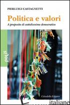 POLITICA E VALORI. A PROPOSITO DI CATTOLICESIMO DEMOCRATICO - CASTAGNETTI PIERLUIGI