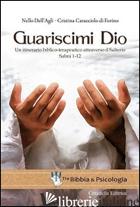 GUARISCIMI DIO. UN ITINERARIO BIBLICO-TERAPEUTICO ATTRAVERSO IL SALTERIO. SALMI  - DELL'AGLI NELLO; CARACCIOLO DI FORINO MARIA CRISTINA