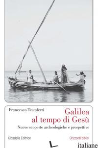 GALILEA AL TEMPO DI GESU'. NUOVE SCOPERTE ARCHEOLOGICHE E PROSPETTIVE - TESTAFERRI FRANCESCO