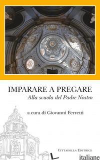 IMPARARE A PREGARE. ALLA SCUOLA DEL PADRE NOSTRO - FERRETTI G. (CUR.)