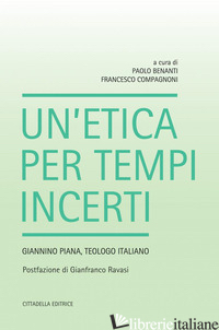ETICA PER TEMPI INCERTI. GIANNINO PIANA, TEOLOGO ITALIANO (UN') - BENANTI P. (CUR.); COMPAGNONI F. (CUR.)