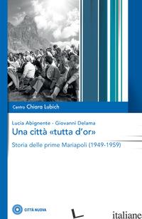 CITTA' «TUTTA D'OR». STORIA DELLE PRIME MARIAPOLI (1949-1959) (UNA) - ABIGNENTE LUCIA; DELAMA GIOVANNI