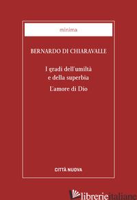 GRADI DELL'UMILTA' E DELLA SUPERBIA. L'AMORE DI DIO (I) - BERNARDO DI CHIARAVALLE (SAN); MURA G. (CUR.)