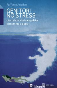 GENITORI NO STRESS. DIECI SFIDE ALLA TRANQUILLITA' DI MAMMA E PAPA' - ARIGLIANI RAFFAELE