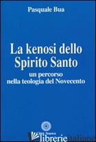 KENOSI DELLO SPIRITO SANTO. UN PERCORSO NELLA TEOLOGIA DEL NOVECENTO (LA) - BUA PASQUALE
