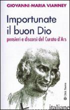 IMPORTUNATE IL BUON DIO. PENSIERI E DISCORSI DEL CURATO D'ARS - VIANNEY GIOVANNI MARIA; ROSSE' G. (CUR.)