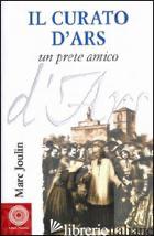 CURATO D'ARS. UN PRETE AMICO (IL) - JOULIN MARC