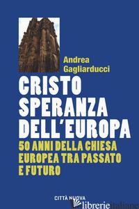 CRISTO SPERANZA DELL'EUROPA. 50 ANNI DELLA CHIESA EUROPEA - GAGLIARDUCCI ANDREA