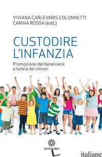 CUSTODIRE L'INFANZIA. PROMOZIONE DEL BENESSERE E TUTELA DEI MINORI - CARLEVARIS COLONNETTI V. (CUR.); ROSSA C. (CUR.)