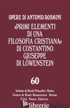 «PRIMI ELEMENTI DI UNA FILOSOFIA CRISTIANA» DI COSTANTINO GIUSEPPE DI LOWENSTEIN - ROSMINI ANTONIO; TADINI S. F. (CUR.)