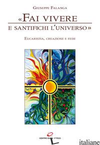 «FAI VIVERE E SANTIFICHI L'UNIVERSO». EUCARISTIA, CREAZIONE E FEDE - FALANGA GIUSEPPE