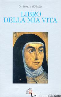 LIBRO DELLA MIA VITA - TERESA D'AVILA (SANTA); GIOVANNA DELLA CROCE (CUR.)