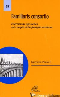 FAMILIARIS CONSORTIO. ESORTAZIONE APOSTOLICA SUI COMPITI DELLA FAMIGLIA CRISTIAN - GIOVANNI PAOLO II