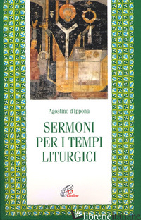 SERMONI PER I TEMPI LITURGICI - AGOSTINO (SANT'); PADOVESE L. (CUR.)