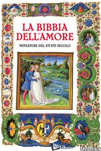 BIBBIA DELL'AMORE. COMMENTATA DAI PADRI DELLA CHIESA. MINIATURE DEL XV-XVI SECOL - BONALDO N. (CUR.); CAPALBO B. (CUR.)