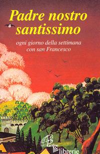 PADRE NOSTRO SANTISSIMO. OGNI GIORNO DELLA SETTIMANA CON SAN FRANCESCO - FRANCESCO D'ASSISI (SAN); BONALDO N. (CUR.)
