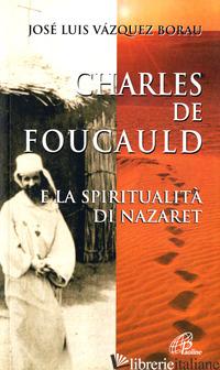 CHARLES DE FOUCAULD E LA SPIRITUALITA' DI NAZARET - VAZQUEZ BORAU JOSE' L.
