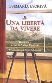 LIBERTA' DA VIVERE. BRANI SCELTI (UNA) - ESCRIVA' DE BALAGUER JOSEMARIA; MARDEGAN A. (CUR.)