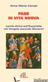 PANE DI VITA NUOVA. LECTIO DIVINA SULL'EUCARISTIA NEL VANGELO SECONDO GIOVANNI - CANOPI ANNA MARIA