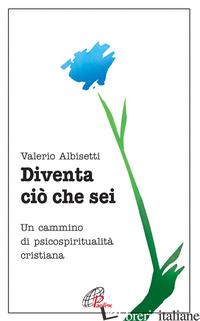 DIVENTA CIO' CHE SEI. UN CAMMINO DI PSICOSPIRITUALITA' CRISTIANA - ALBISETTI VALERIO