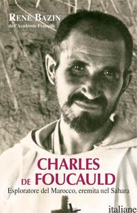 CHARLES DE FOUCAULD. ESPLORATORE DEL MAROCCO, EREMITA NEL SAHARA - BAZIN RENE'; CAVALLO O. (CUR.)