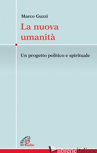 NUOVA UMANITA'. UN PROGETTO POLITICO E SPIRITUALE (LA) - GUZZI MARCO