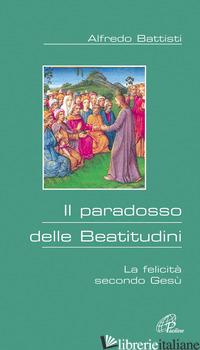 PARADOSSO DELLE BEATITUDINI. LA FELICITA' SECONDO GESU' (IL) - BATTISTI ALFREDO