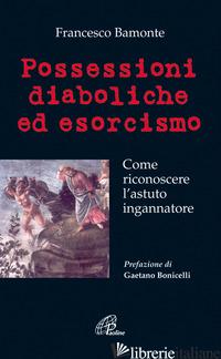 POSSESSIONI DIABOLICHE ED ESORCISMO. COME RICONOSCERE L'ASTUTO INGANNATORE - BAMONTE FRANCESCO