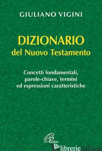 DIZIONARIO DEL NUOVO TESTAMENTO - VIGINI GIULIANO; VIGINI G. (CUR.)