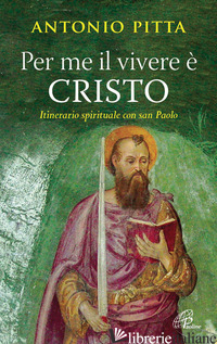 PER ME IL VIVERE E' CRISTO. ITINERARIO SPIRITUALE CON SAN PAOLO - PITTA ANTONIO
