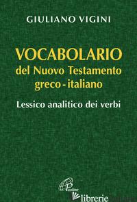 VOCABOLARIO DEL NUOVO TESTAMENTO GRECO-ITALIANO. LESSICO ANALITICO DEI VERBI - VIGINI GIULIANO