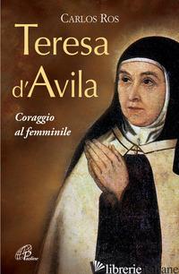 TERESA D'AVILA. CORAGGIO AL FEMMINILE - ROS CARLOS