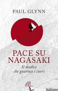 PACE SU NAGASAKI! IL MEDICO CHE GUARIVA I CUORI - GLYNN PAUL
