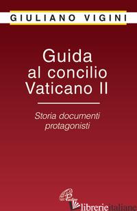 GUIDA AL CONCILIO VATICANO II. STORIA DOCUMENTI PROTAGONISTI - VIGINI GIULIANO