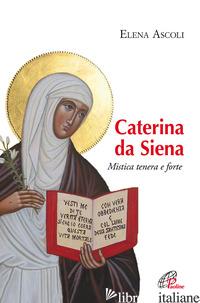 CATERINA DA SIENA. MISTICA TENERA E FORTE - ASCOLI ELENA