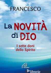NOVITA' DI DIO. I SETTE DONI DELLO SPIRITO SANTO (LA) - FRANCESCO (JORGE MARIO BERGOGLIO); ROSU C. (CUR.)