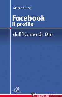 FACEBOOK. IL PROFILO DELL'UOMO E DI DIO - GUZZI MARCO