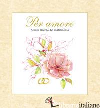 PER AMORE. ALBUM RICORDO DEL MATRIMONIO. CON CD AUDIO - SCOGNAMIGLIO D. (CUR.)