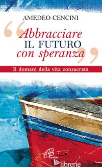 «ABBRACCIARE IL FUTURO CON SPERANZA». IL DOMANI DELLA VITA CONSACRATA - CENCINI AMEDEO