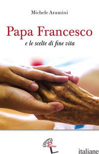 PAPA FRANCESCO E LE SCELTE DI FINE VITA - ARAMINI MICHELE