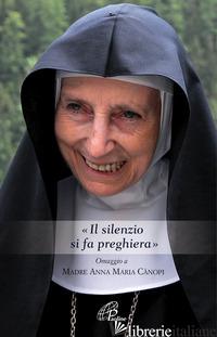 SILENZIO SI FA PREGHIERA». OMAGGIO A MADRE ANNA MARIA CANOPI («IL) - CANOPI ANNA MARIA; CUTAIA R. (CUR.); ALBERGANTE M. (CUR.)