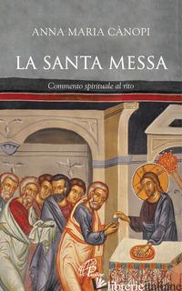SANTA MESSA. COMMENTO SPIRITUALE AL RITO (LA) - CANOPI ANNA MARIA