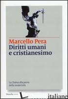 DIRITTI UMANI E CRISTIANESIMO. LA CHIESA ALLA PROVA DELLA MODERNITA' - PERA MARCELLO